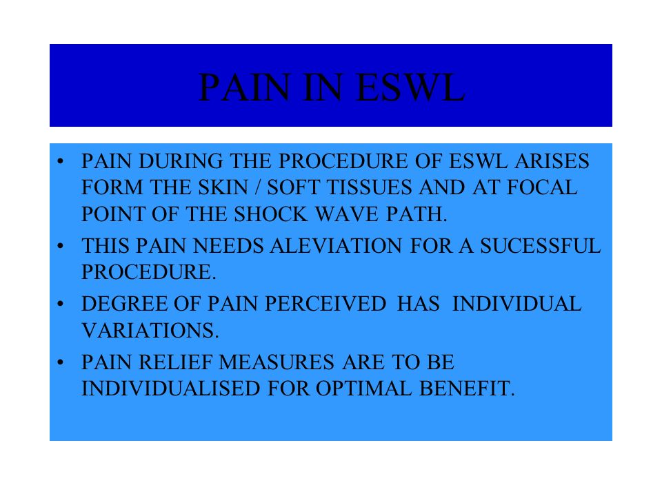 PAIN IN ESWL PAIN DURING THE PROCEDURE OF ESWL ARISES FORM THE SKIN / SOFT TISSUES AND AT FOCAL POINT OF THE SHOCK WAVE PATH. THIS PAIN NEEDS ALEVIATI