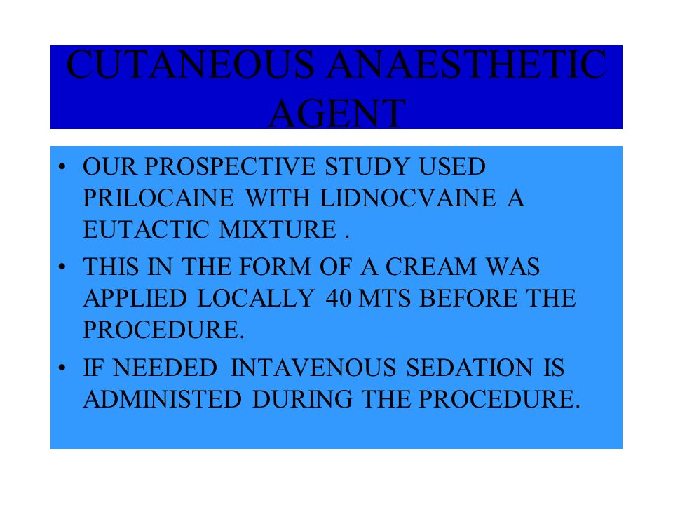 CUTANEOUS ANAESTHETIC AGENT OUR PROSPECTIVE STUDY USED PRILOCAINE WITH LIDNOCVAINE A EUTACTIC MIXTURE.