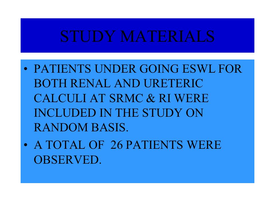 STUDY MATERIALS PATIENTS UNDER GOING ESWL FOR BOTH RENAL AND URETERIC CALCULI AT SRMC & RI WERE INCLUDED IN THE STUDY ON RANDOM BASIS. A TOTAL OF 26 P