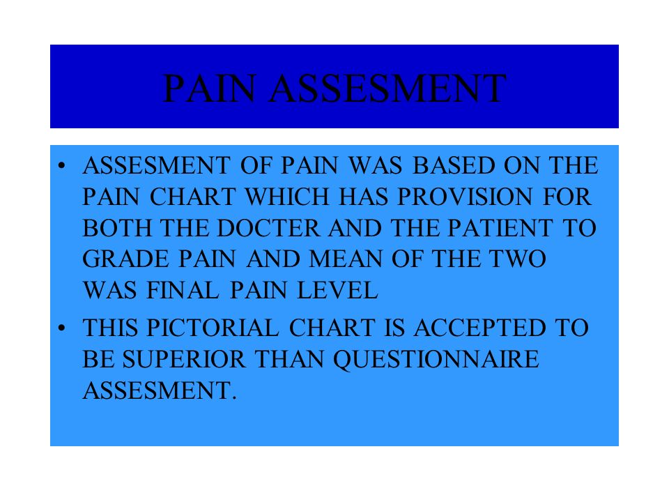 PAIN ASSESMENT ASSESMENT OF PAIN WAS BASED ON THE PAIN CHART WHICH HAS PROVISION FOR BOTH THE DOCTER AND THE PATIENT TO GRADE PAIN AND MEAN OF THE TWO