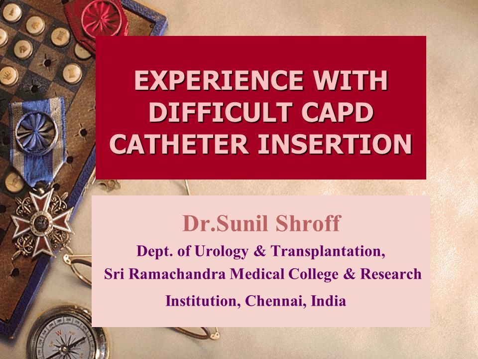 EXPERIENCE WITH DIFFICULT CAPD CATHETER INSERTION Dr.Sunil Shroff Dept.