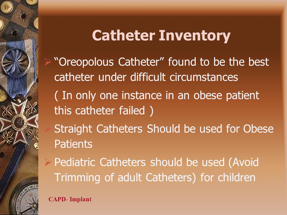 CAPD- Implant Catheter Inventory Oreopolous Catheter found to be the best catheter under difficult circumstances ( In only one instance in an obese patient this catheter failed ) Straight Catheters Should be used for Obese Patients Pediatric Catheters should be used (Avoid Trimming of adult Catheters) for children