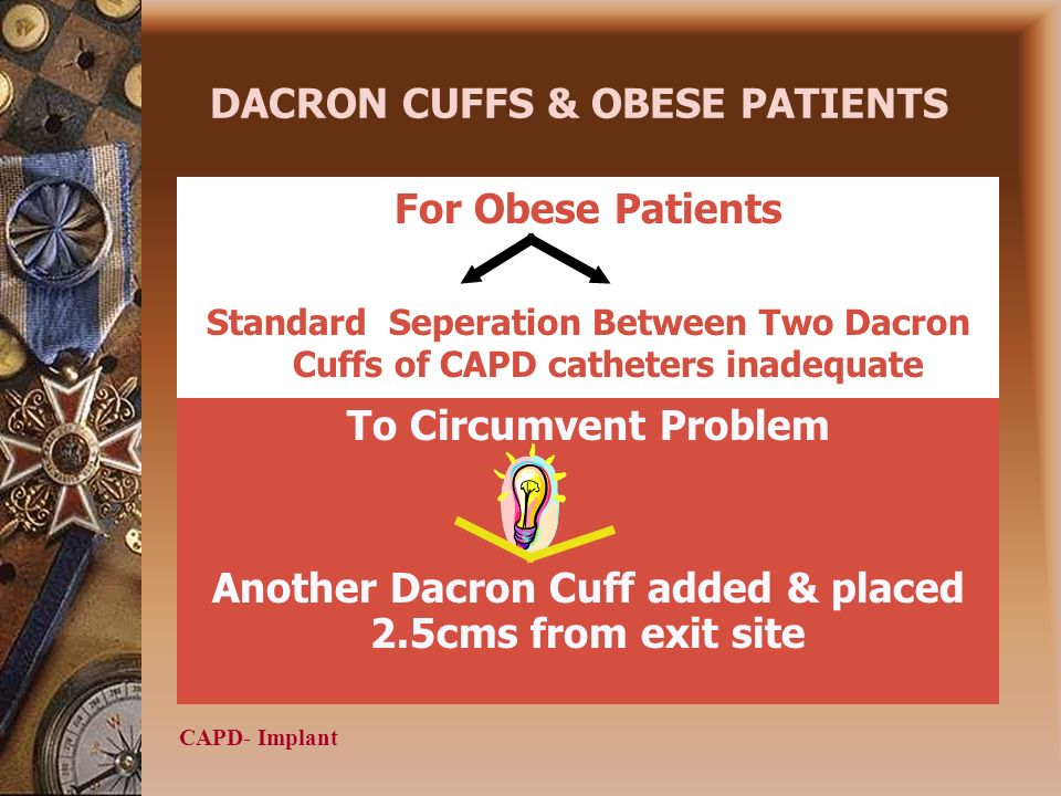CAPD- Implant DACRON CUFFS & OBESE PATIENTS For Obese Patients Standard Seperation Between Two Dacron Cuffs of CAPD catheters inadequate To Circumvent