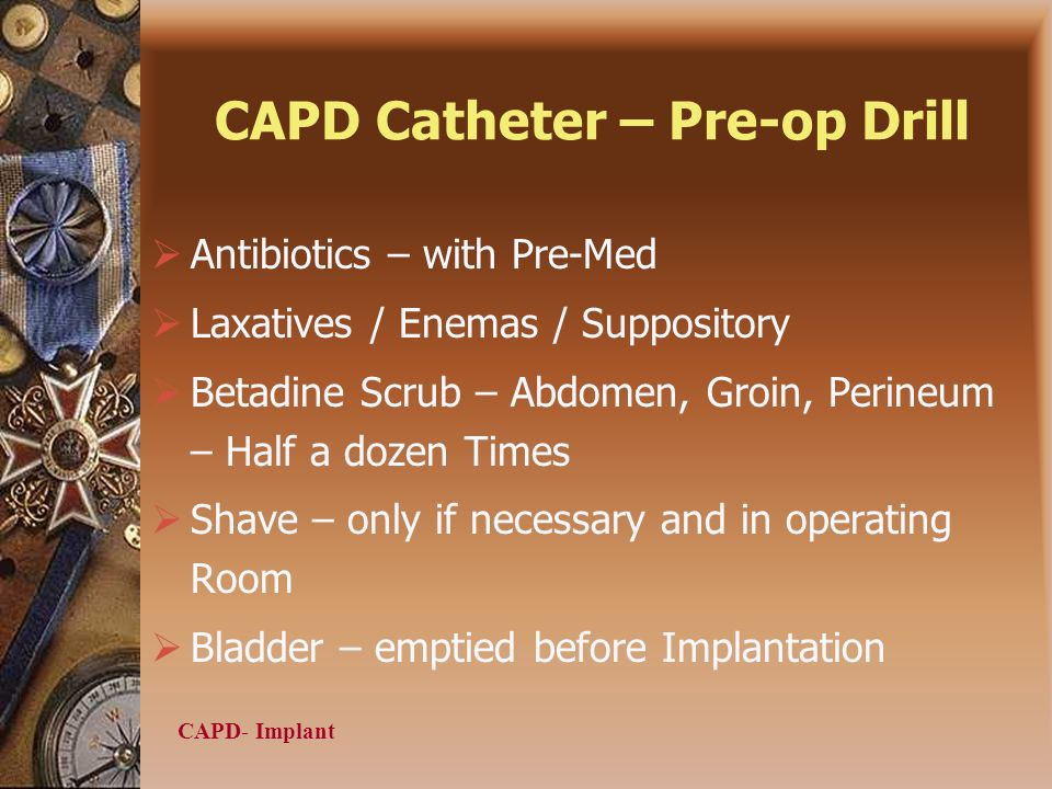CAPD- Implant CAPD Catheter – Pre-op Drill Antibiotics – with Pre-Med Laxatives / Enemas / Suppository Betadine Scrub – Abdomen, Groin, Perineum – Half a dozen Times Shave – only if necessary and in operating Room Bladder – emptied before Implantation