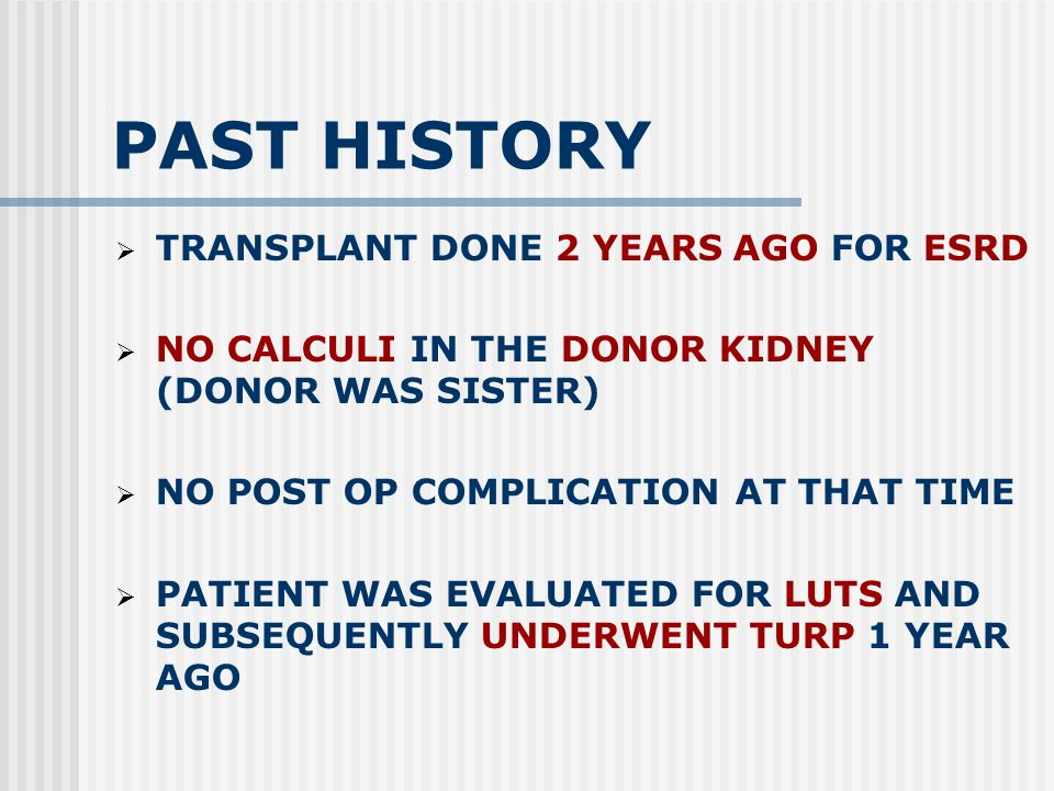 PAST HISTORY TRANSPLANT DONE 2 YEARS AGO FOR ESRD NO CALCULI IN THE DONOR KIDNEY (DONOR WAS SISTER) NO POST OP COMPLICATION AT THAT TIME PATIENT WAS EVALUATED FOR LUTS AND SUBSEQUENTLY UNDERWENT TURP 1 YEAR AGO