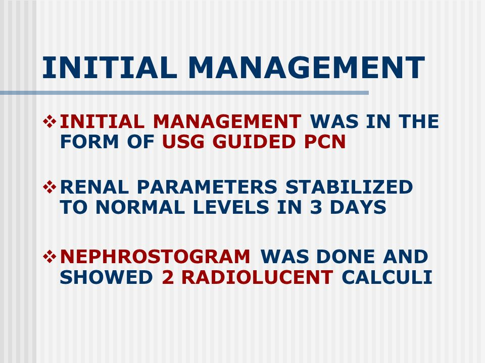 INITIAL MANAGEMENT INITIAL MANAGEMENT WAS IN THE FORM OF USG GUIDED PCN RENAL PARAMETERS STABILIZED TO NORMAL LEVELS IN 3 DAYS NEPHROSTOGRAM WAS DONE AND SHOWED 2 RADIOLUCENT CALCULI