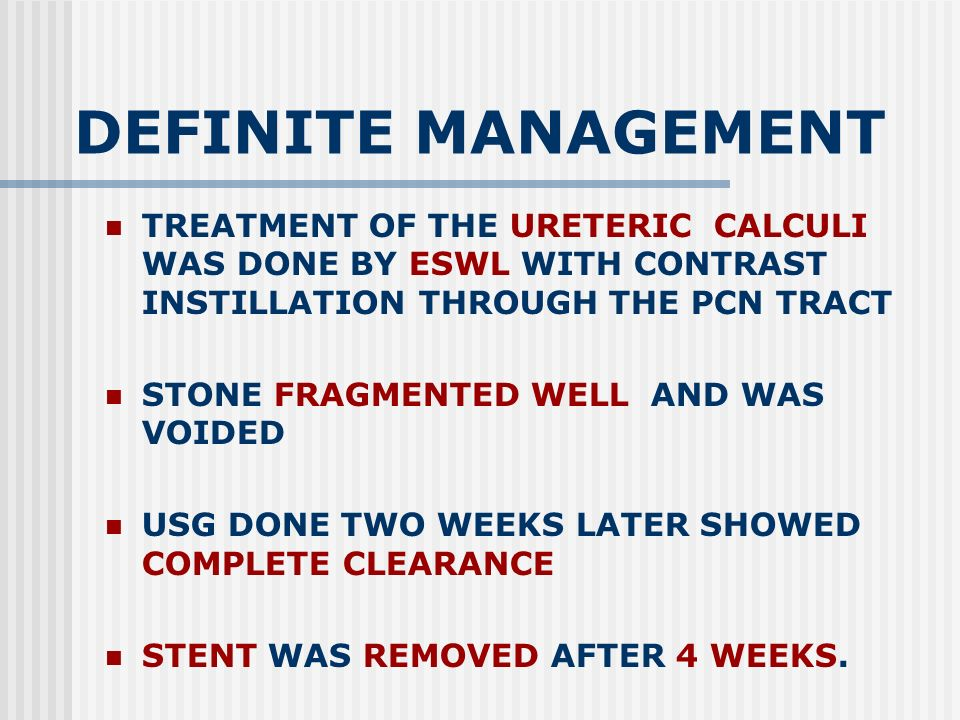 DEFINITE MANAGEMENT TREATMENT OF THE URETERIC CALCULI WAS DONE BY ESWL WITH CONTRAST INSTILLATION THROUGH THE PCN TRACT STONE FRAGMENTED WELL AND WAS VOIDED USG DONE TWO WEEKS LATER SHOWED COMPLETE CLEARANCE STENT WAS REMOVED AFTER 4 WEEKS.