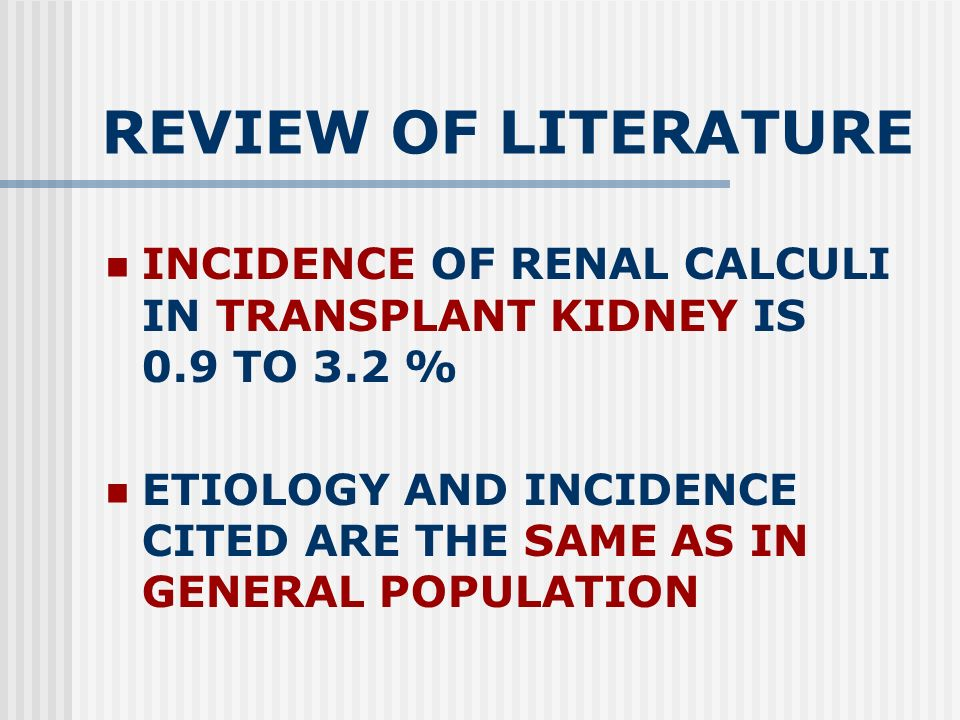 REVIEW OF LITERATURE INCIDENCE OF RENAL CALCULI IN TRANSPLANT KIDNEY IS 0.9 TO 3.2 % ETIOLOGY AND INCIDENCE CITED ARE THE SAME AS IN GENERAL POPULATION