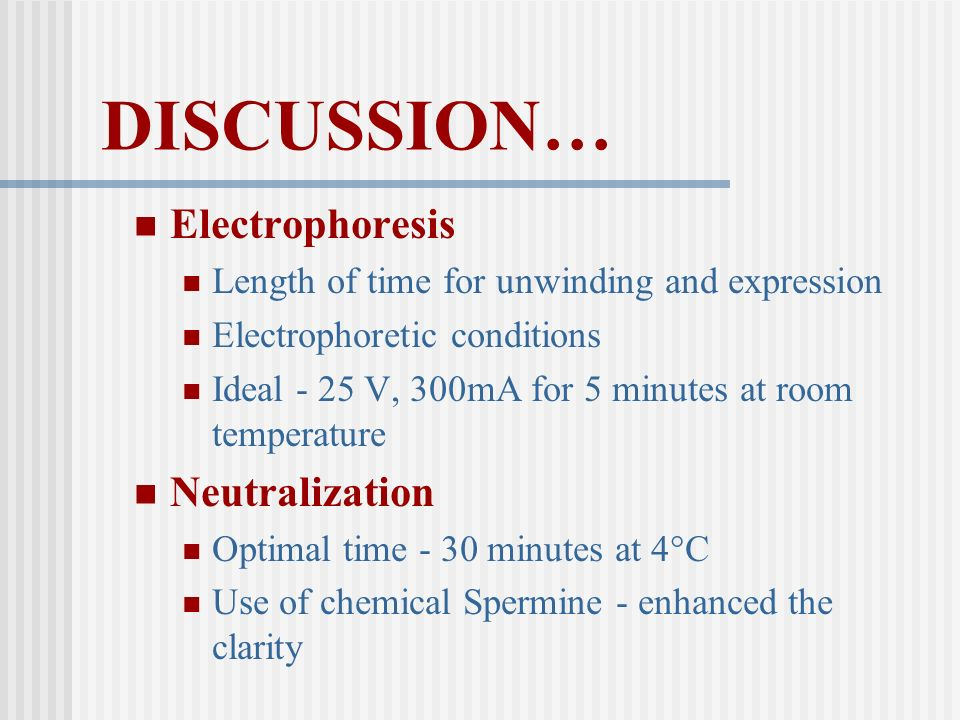 DISCUSSION… Electrophoresis Length of time for unwinding and expression Electrophoretic conditions Ideal - 25 V, 300mA for 5 minutes at room temperatu