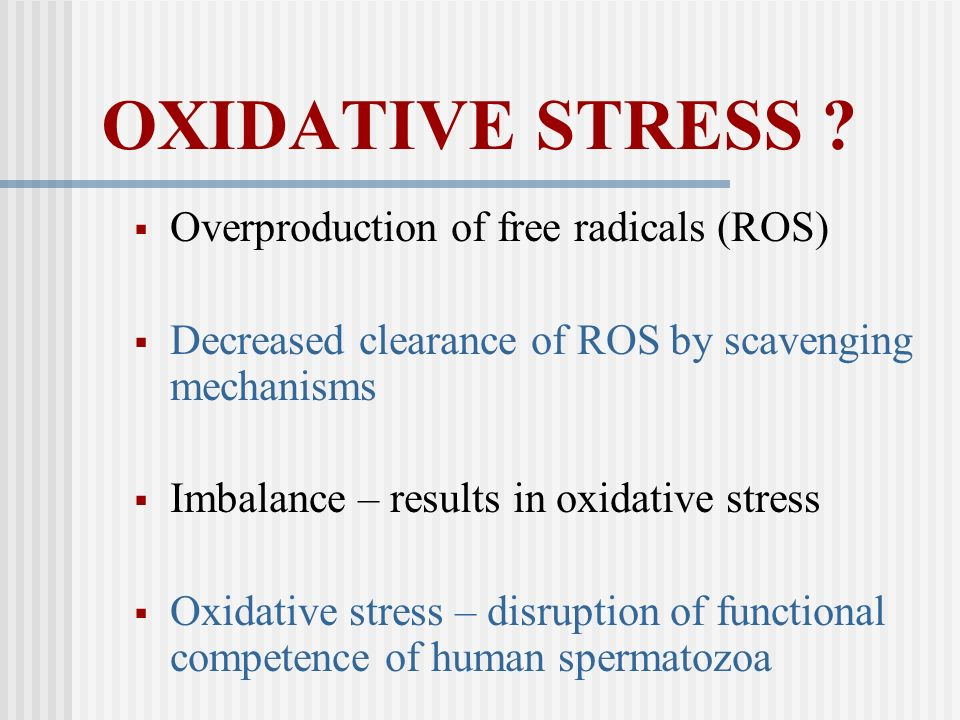 OXIDATIVE STRESS ? Overproduction of free radicals (ROS) Decreased clearance of ROS by scavenging mechanisms Imbalance – results in oxidative stress O