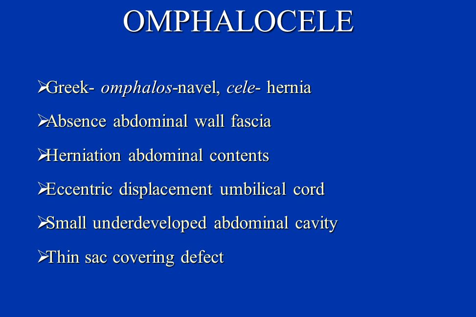 OMPHALOCELE Incidence: 1 in 3 - 5,000 Incidence: 1 in 3 - 5,000 Divided into 2 groups Divided into 2 groups Small hernia umbilical cord (<4 cm) Small hernia umbilical cord (<4 cm) Giant Omphalocele (>4 cm with herniated liver) Giant Omphalocele (>4 cm with herniated liver) Associated congenital abnormalities (30-70%) Associated congenital abnormalities (30-70%) Gastrointestinal, Genitourinary, central nervous system, congenital heart defects Gastrointestinal, Genitourinary, central nervous system, congenital heart defects Cardiac defects- seen in 25% of patients (TEF most common) Cardiac defects- seen in 25% of patients (TEF most common)