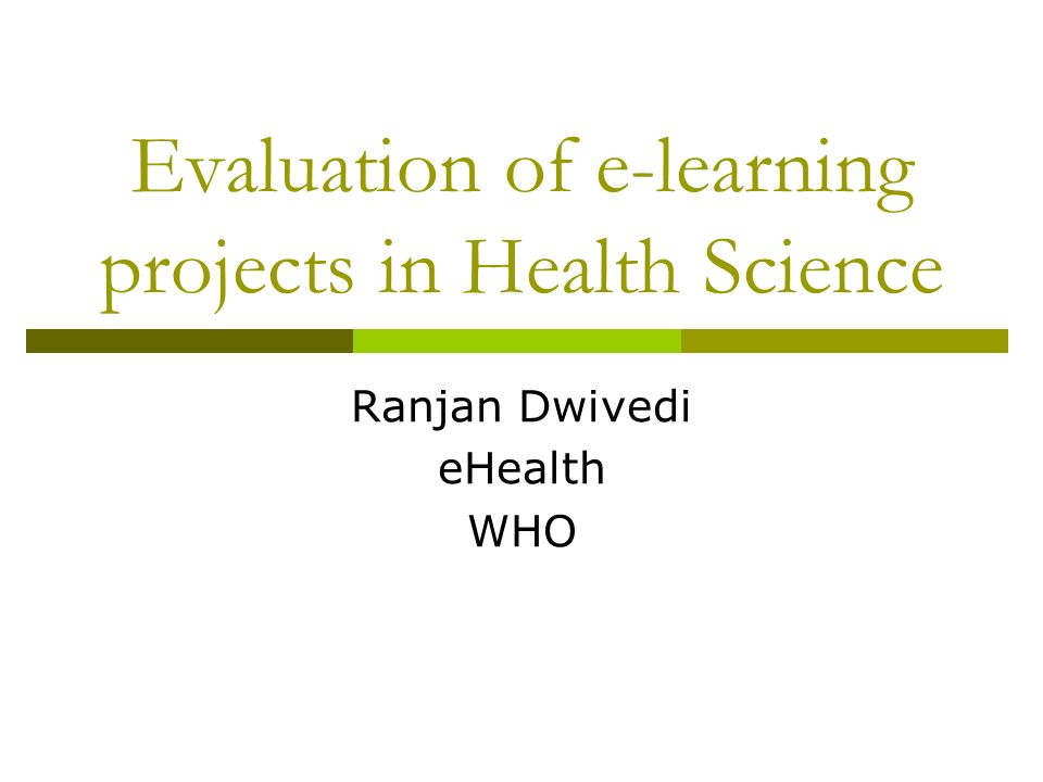 Evaluation of e-learning projects in Health Science Ranjan Dwivedi eHealth WHO