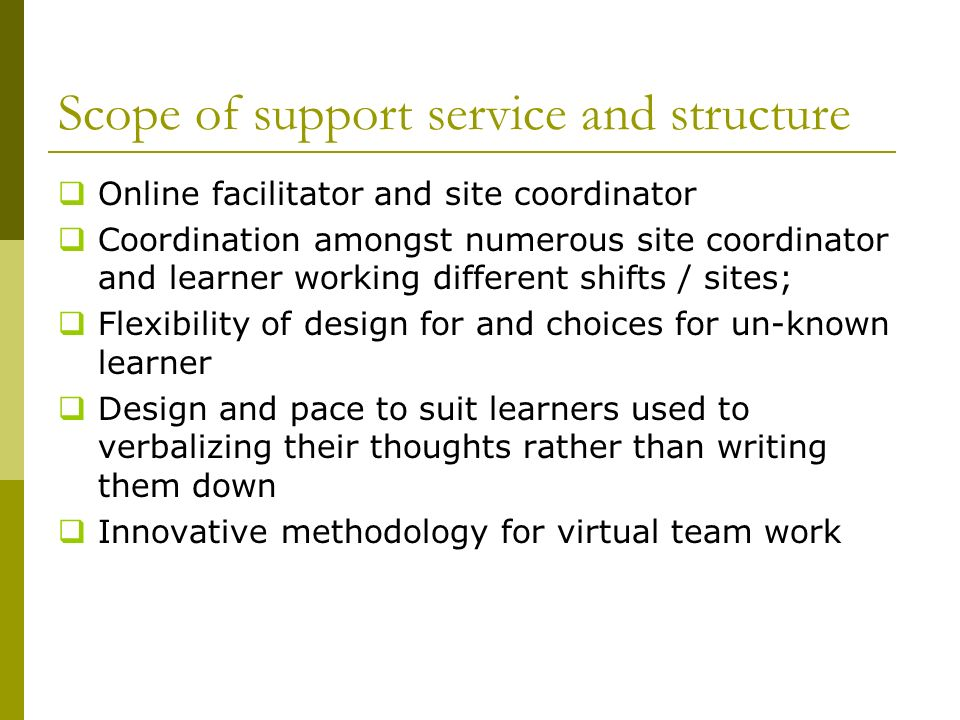 Scope of support service and structure Online facilitator and site coordinator Coordination amongst numerous site coordinator and learner working different shifts / sites; Flexibility of design for and choices for un-known learner Design and pace to suit learners used to verbalizing their thoughts rather than writing them down Innovative methodology for virtual team work