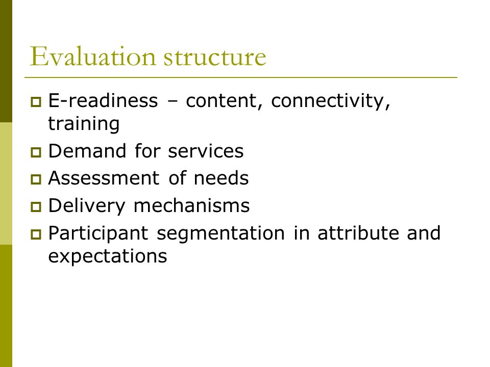 Evaluation structure E-readiness – content, connectivity, training Demand for services Assessment of needs Delivery mechanisms Participant segmentatio