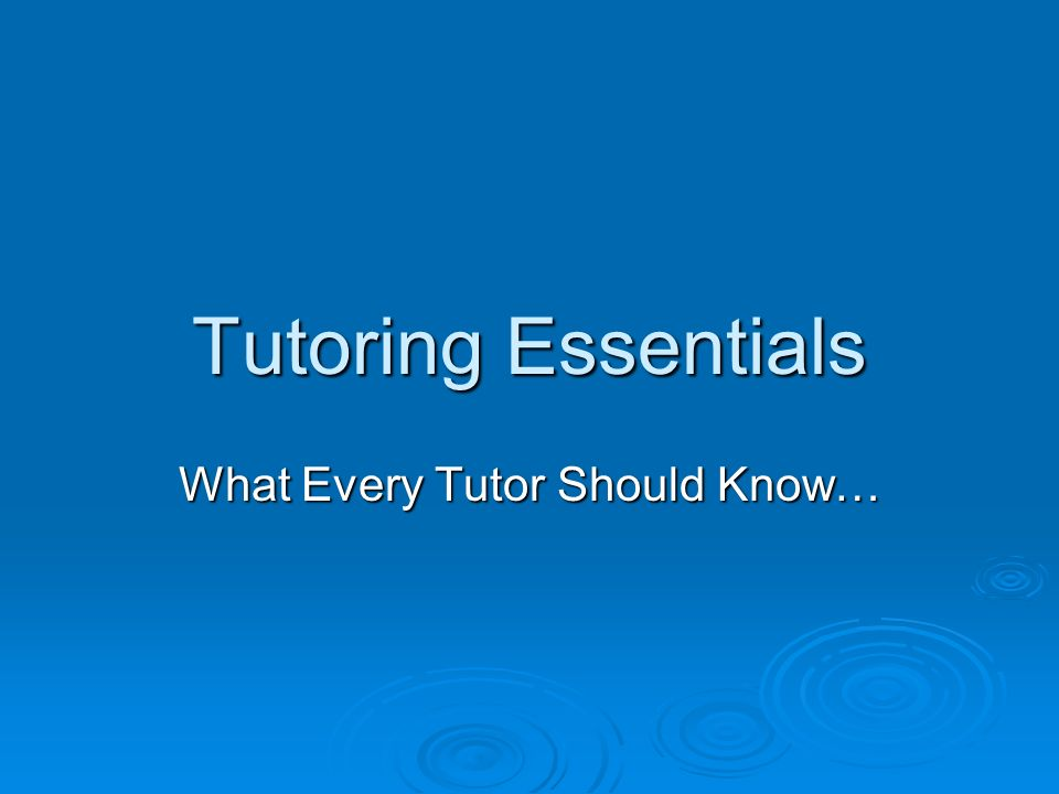 Tutoring Essentials What Every Tutor Should Know…