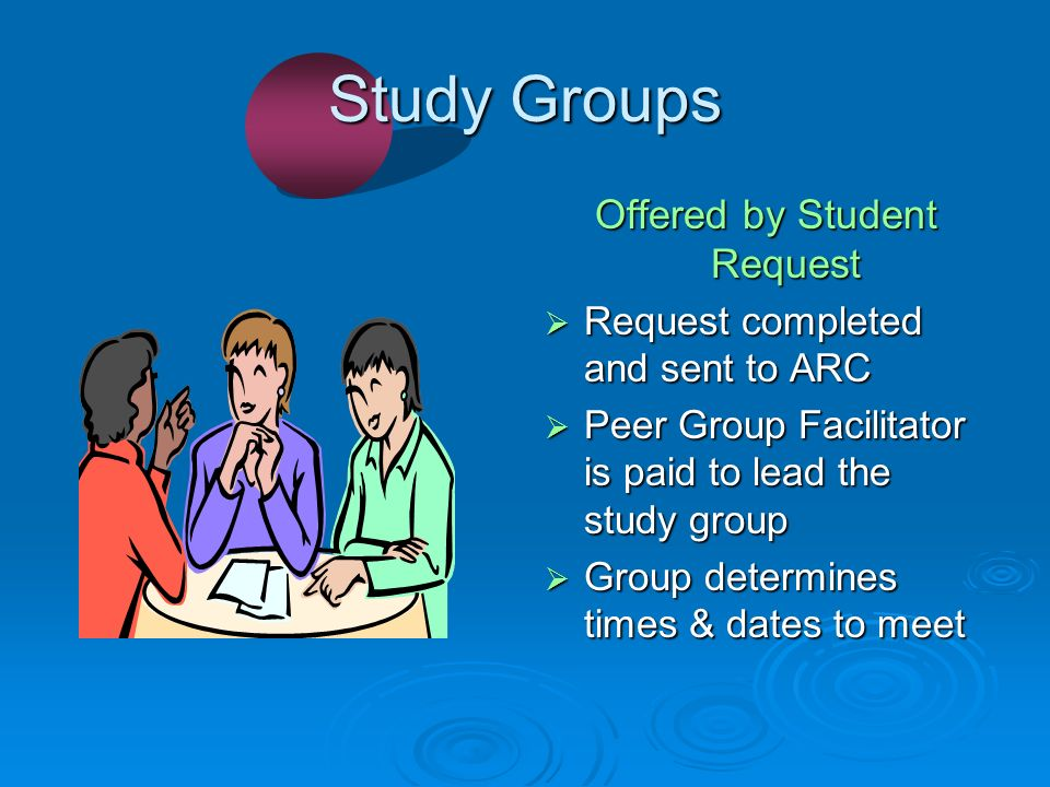 Study Groups Offered by Student Request Request completed and sent to ARC Request completed and sent to ARC Peer Group Facilitator is paid to lead the study group Peer Group Facilitator is paid to lead the study group Group determines times & dates to meet Group determines times & dates to meet