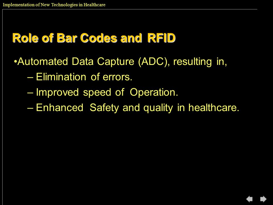 Implementation of New Technologies in Healthcare Role of Bar Codes andRFID Role of Bar Codes and RFID Automated Data Capture (ADC), resulting in, –Eli