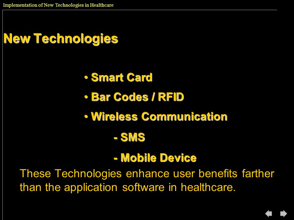 New Technologies These Technologies enhance user benefits farther than the application software in healthcare. Smart Card Smart Card Bar Codes / RFID