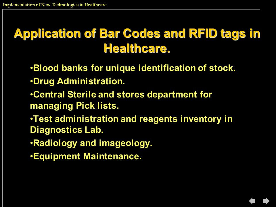 Implementation of New Technologies in Healthcare Application of Bar Codes and RFID tags in Healthcare. Blood banks for unique identification of stock.