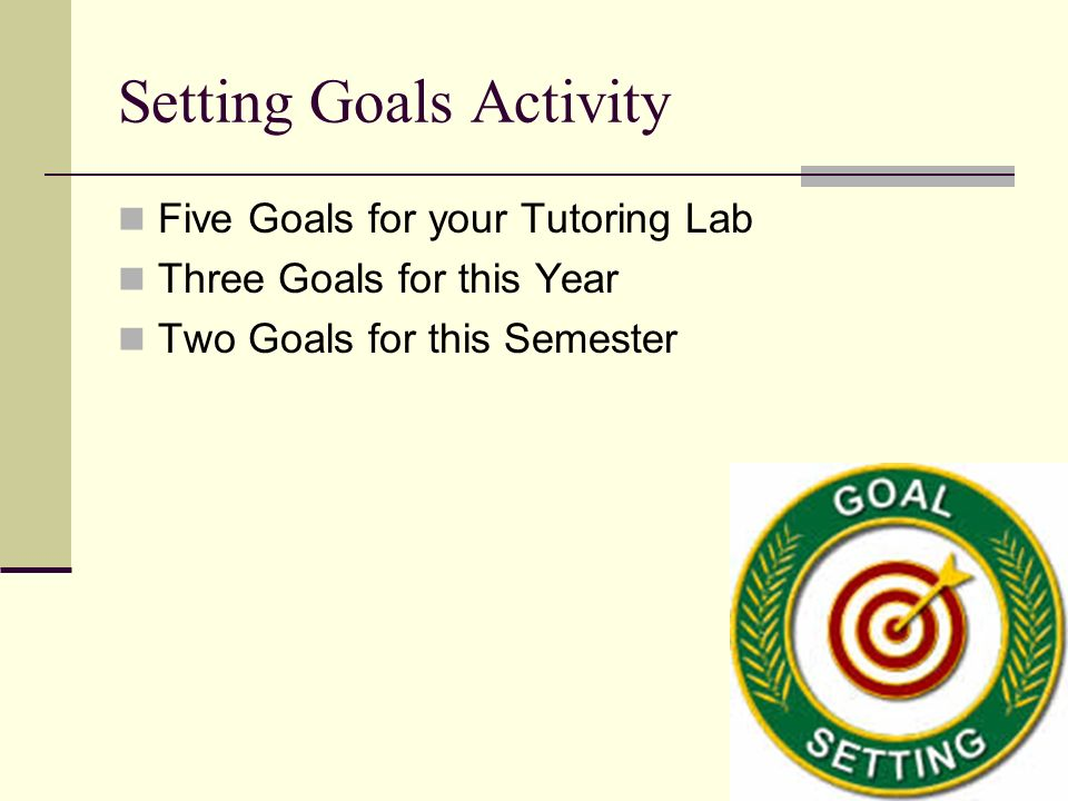 Setting Goals Activity Five Goals for your Tutoring Lab Three Goals for this Year Two Goals for this Semester
