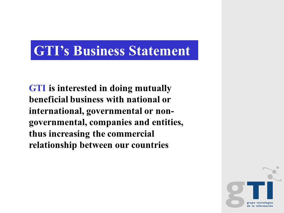 GTI is interested in doing mutually beneficial business with national or international, governmental or non- governmental, companies and entities, thus increasing the commercial relationship between our countries GTIs Business Statement: