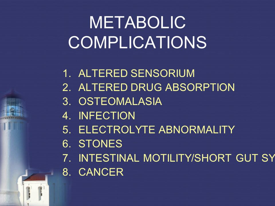 METABOLIC COMPLICATIONS 1.ALTERED SENSORIUM 2.ALTERED DRUG ABSORPTION 3.OSTEOMALASIA 4.INFECTION 5.ELECTROLYTE ABNORMALITY 6.STONES 7.INTESTINAL MOTIL