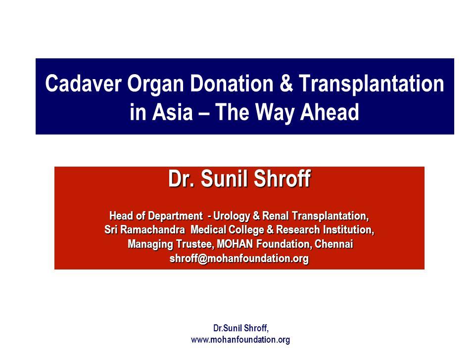 Dr.Sunil Shroff, www.mohanfoundation.org Cadaver Organ Donation & Transplantation in Asia – The Way Ahead Dr. Sunil Shroff Head of Department - Urolog