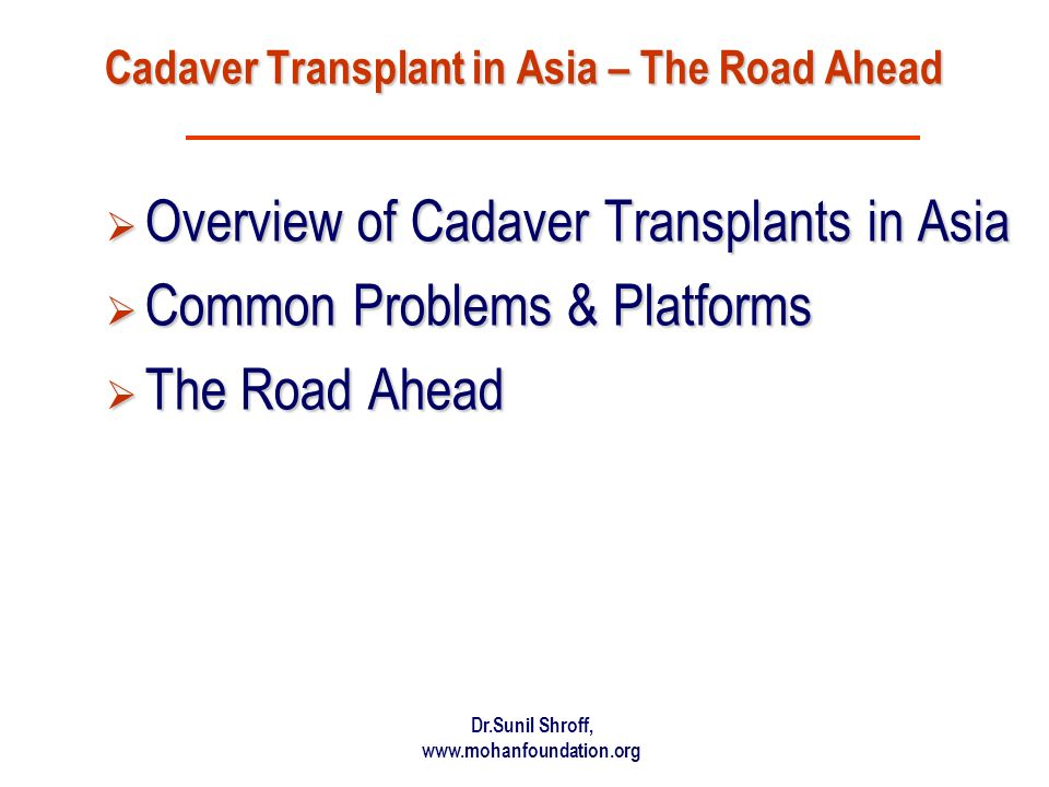 Dr.Sunil Shroff, www.mohanfoundation.org Cadaver Transplant in Asia – The Road Ahead Overview of Cadaver Transplants in Asia Overview of Cadaver Transplants in Asia Common Problems & Platforms Common Problems & Platforms The Road Ahead The Road Ahead