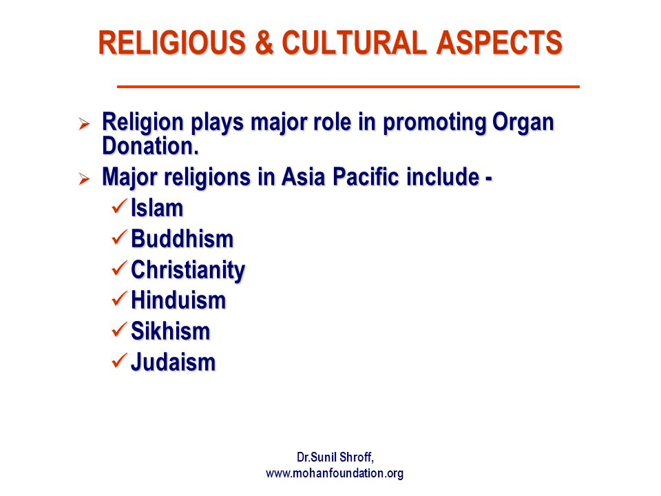 Dr.Sunil Shroff, www.mohanfoundation.org RELIGIOUS & CULTURAL ASPECTS Religion plays major role in promoting Organ Donation.