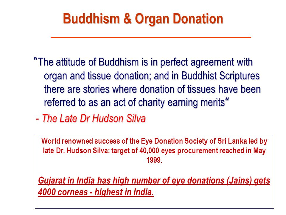 Dr.Sunil Shroff, www.mohanfoundation.org Buddhism & Organ Donation The attitude of Buddhism is in perfect agreement with organ and tissue donation; and in Buddhist Scriptures there are stories where donation of tissues have been referred to as an act of charity earning merits The attitude of Buddhism is in perfect agreement with organ and tissue donation; and in Buddhist Scriptures there are stories where donation of tissues have been referred to as an act of charity earning merits - The Late Dr Hudson Silva - The Late Dr Hudson Silva World renowned success of the Eye Donation Society of Sri Lanka led by late Dr.