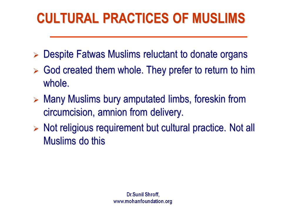 Dr.Sunil Shroff, www.mohanfoundation.org CULTURAL PRACTICES OF MUSLIMS Despite Fatwas Muslims reluctant to donate organs Despite Fatwas Muslims reluctant to donate organs God created them whole.