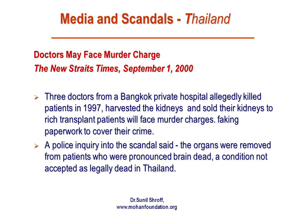 Dr.Sunil Shroff, www.mohanfoundation.org Media and Scandals - T hailand Doctors May Face Murder Charge The New Straits Times, September 1, 2000 Three doctors from a Bangkok private hospital allegedly killed patients in 1997, harvested the kidneys and sold their kidneys to rich transplant patients will face murder charges.