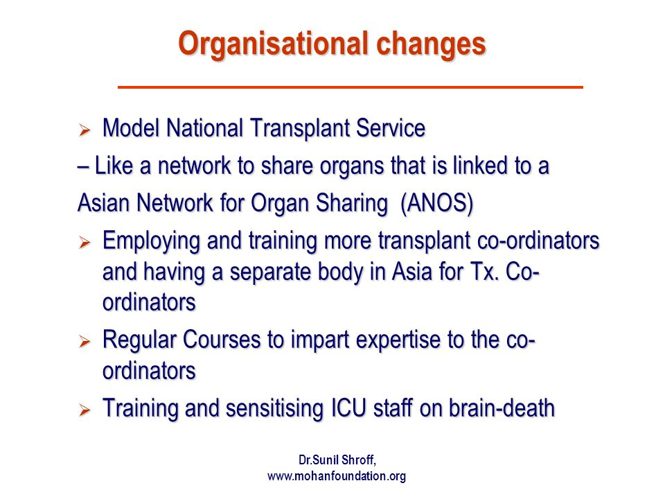 Dr.Sunil Shroff, www.mohanfoundation.org Organisational changes Model National Transplant Service Model National Transplant Service – Like a network to share organs that is linked to a Asian Network for Organ Sharing (ANOS) Employing and training more transplant co-ordinators and having a separate body in Asia for Tx.