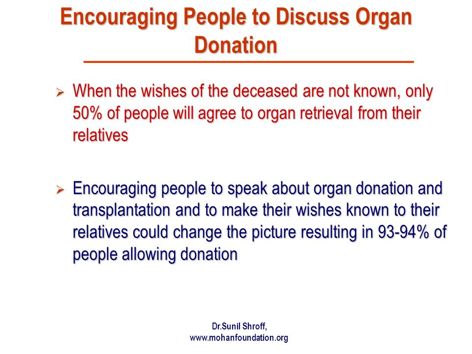 Dr.Sunil Shroff, www.mohanfoundation.org Encouraging People to Discuss Organ Donation When the wishes of the deceased are not known, only 50% of people will agree to organ retrieval from their relatives When the wishes of the deceased are not known, only 50% of people will agree to organ retrieval from their relatives Encouraging people to speak about organ donation and transplantation and to make their wishes known to their relatives could change the picture resulting in 93-94% of people allowing donation Encouraging people to speak about organ donation and transplantation and to make their wishes known to their relatives could change the picture resulting in 93-94% of people allowing donation