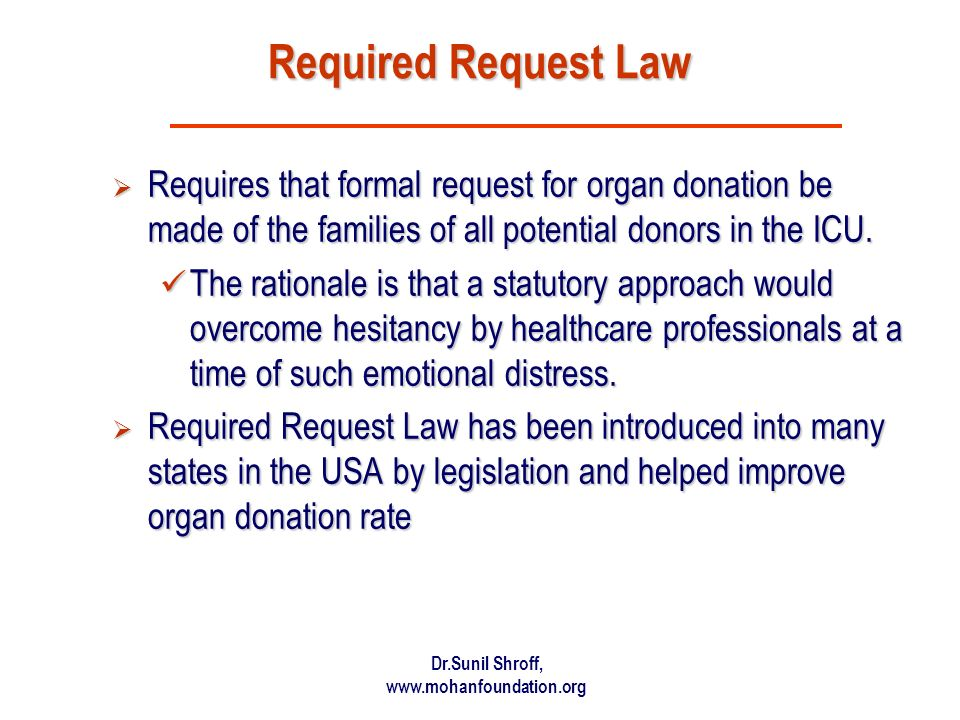 Dr.Sunil Shroff, www.mohanfoundation.org Required Request Law Requires that formal request for organ donation be made of the families of all potential donors in the ICU.