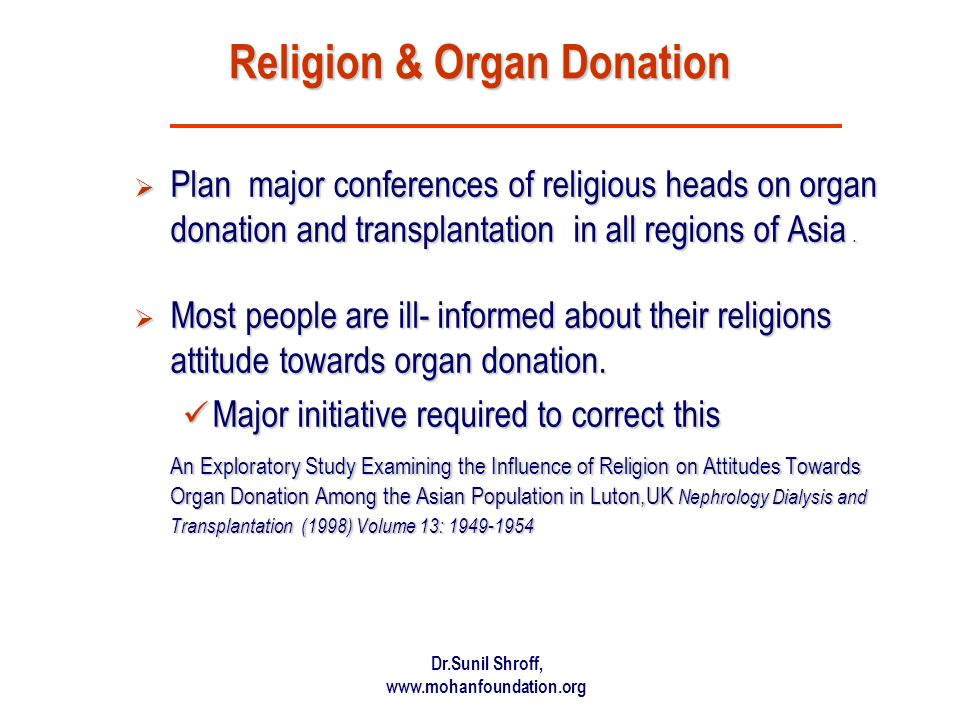 Dr.Sunil Shroff, www.mohanfoundation.org Religion & Organ Donation Plan major conferences of religious heads on organ donation and transplantation in all regions of Asia.