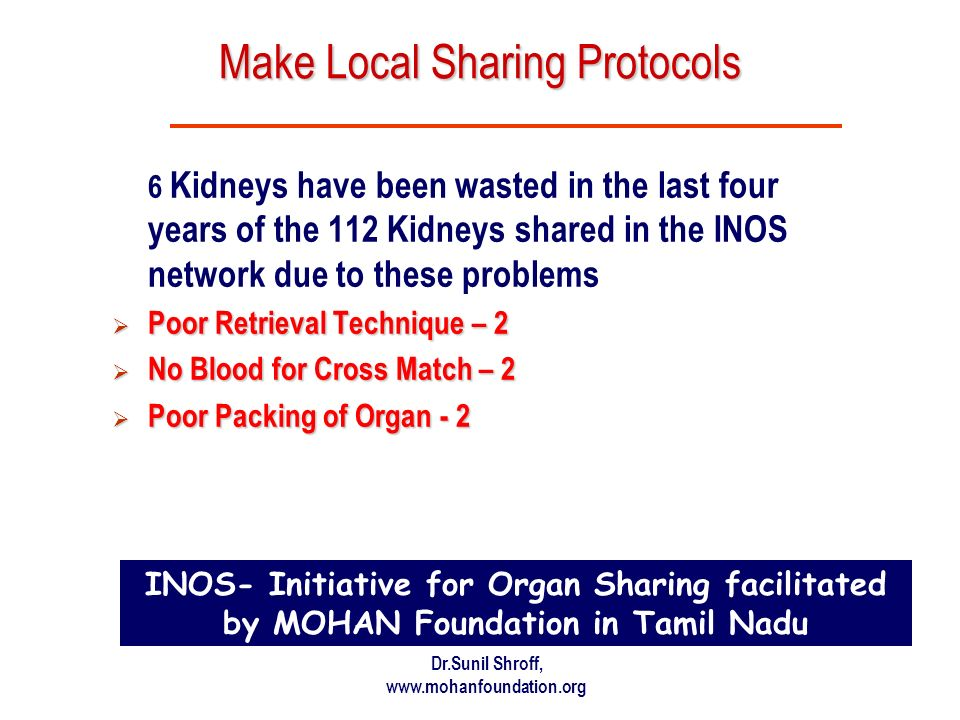 Dr.Sunil Shroff, www.mohanfoundation.org Make Local Sharing Protocols 6 Kidneys have been wasted in the last four years of the 112 Kidneys shared in the INOS network due to these problems Poor Retrieval Technique – 2 Poor Retrieval Technique – 2 No Blood for Cross Match – 2 No Blood for Cross Match – 2 Poor Packing of Organ - 2 Poor Packing of Organ - 2 INOS- Initiative for Organ Sharing facilitated by MOHAN Foundation in Tamil Nadu