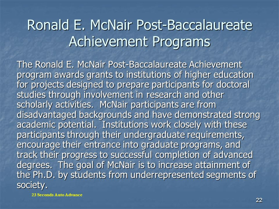 22 Ronald E. McNair Post-Baccalaureate Achievement Programs The Ronald E. McNair Post-Baccalaureate Achievement program awards grants to institutions