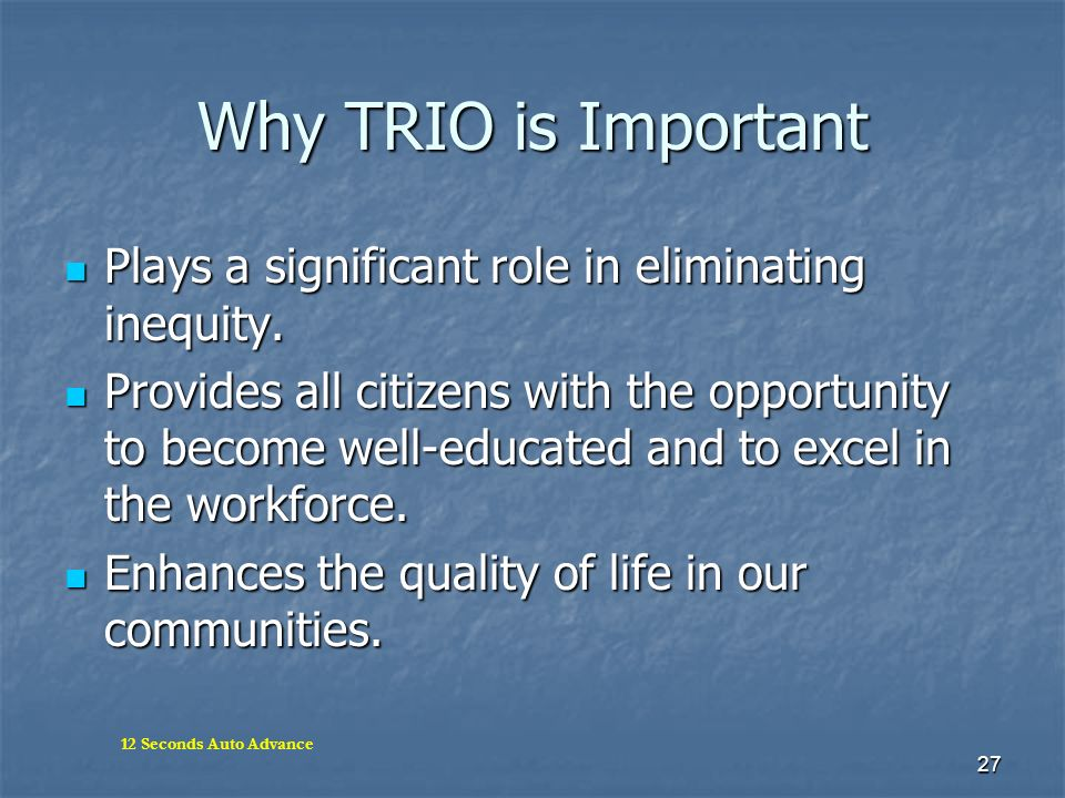 27 Why TRIO is Important Plays a significant role in eliminating inequity. Plays a significant role in eliminating inequity. Provides all citizens wit