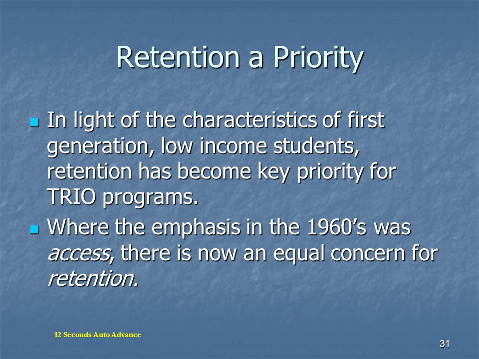 31 Retention a Priority In light of the characteristics of first generation, low income students, retention has become key priority for TRIO programs.