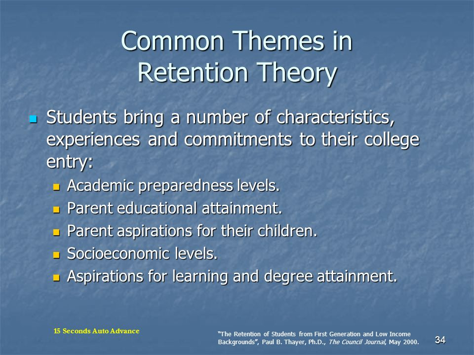 34 Common Themes in Retention Theory Students bring a number of characteristics, experiences and commitments to their college entry: Students bring a