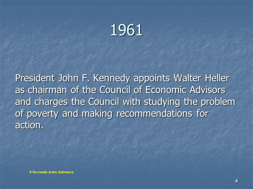 4 1961 President John F. Kennedy appoints Walter Heller as chairman of the Council of Economic Advisors and charges the Council with studying the prob