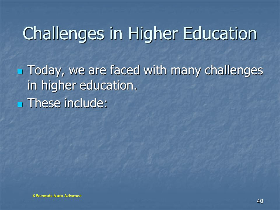 40 Challenges in Higher Education Today, we are faced with many challenges in higher education. Today, we are faced with many challenges in higher edu