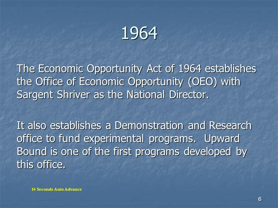 6 1964 The Economic Opportunity Act of 1964 establishes the Office of Economic Opportunity (OEO) with Sargent Shriver as the National Director. It als