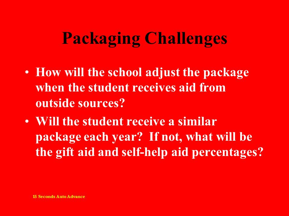 Packaging Challenges How will the school adjust the package when the student receives aid from outside sources? Will the student receive a similar pac