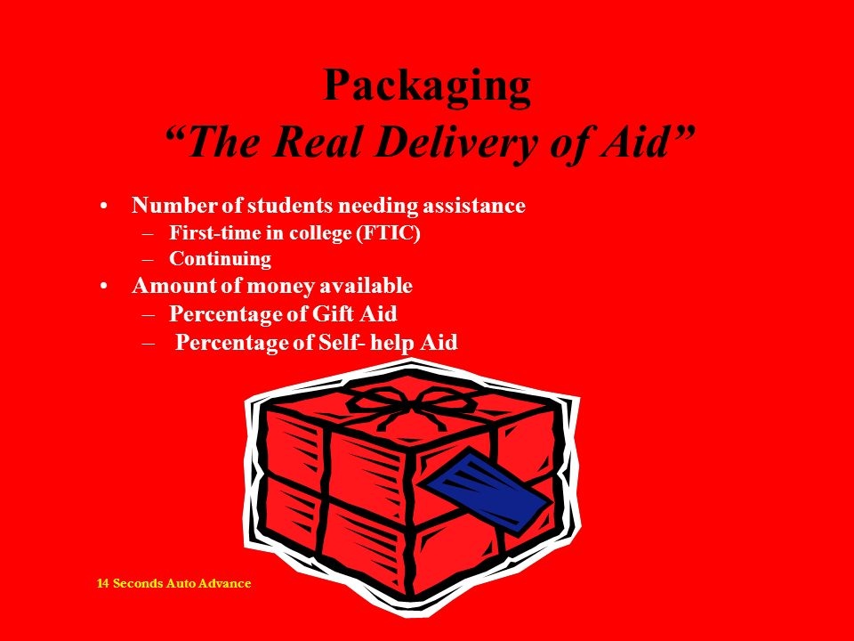 Packaging The Real Delivery of Aid Number of students needing assistance –First-time in college (FTIC) –Continuing Amount of money available –Percentage of Gift Aid – Percentage of Self- help Aid 14 Seconds Auto Advance