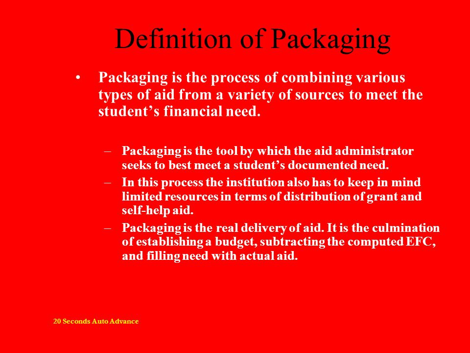 Definition of Packaging Packaging is the process of combining various types of aid from a variety of sources to meet the students financial need. –Pac