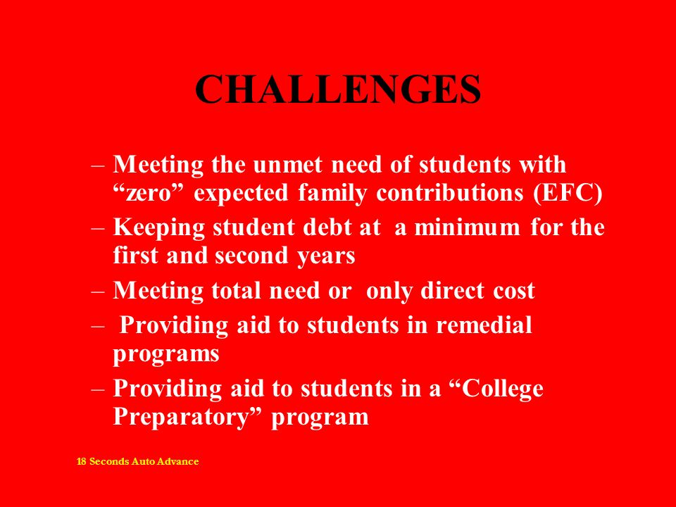 CHALLENGES –Meeting the unmet need of students with zero expected family contributions (EFC) –Keeping student debt at a minimum for the first and second years –Meeting total need or only direct cost – Providing aid to students in remedial programs –Providing aid to students in a College Preparatory program 18 Seconds Auto Advance