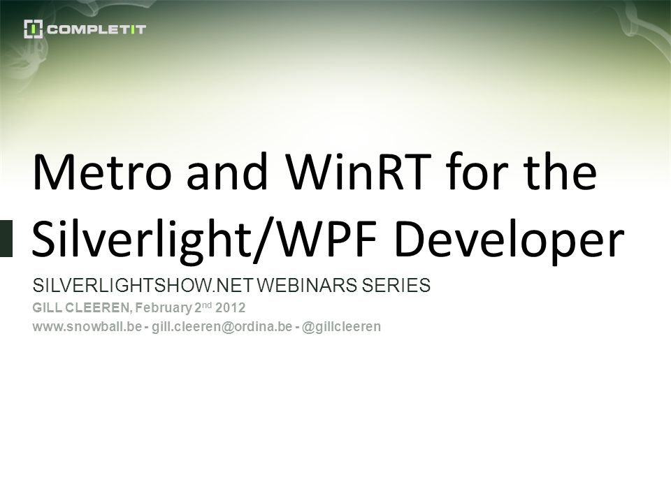 Metro and WinRT for the Silverlight/WPF Developer SILVERLIGHTSHOW.NET WEBINARS SERIES GILL CLEEREN, February 2 nd 2012 www.snowball.be - gill.cleeren@ordina.be - @gillcleeren