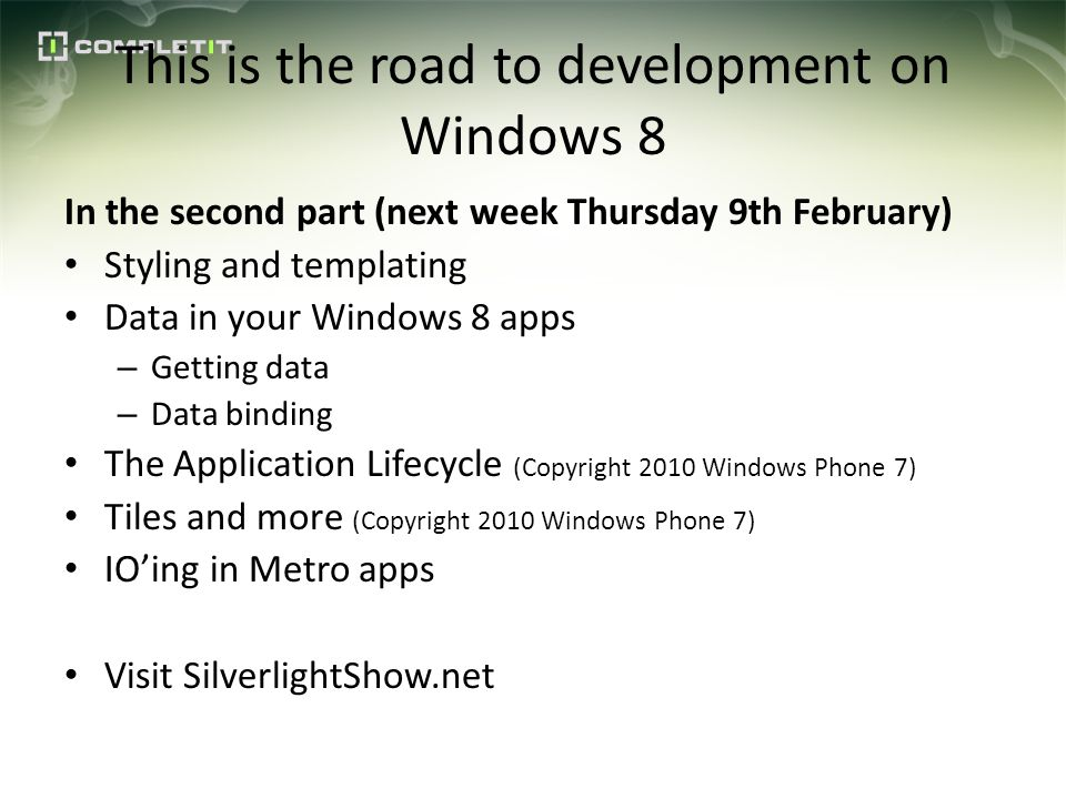 This is the road to development on Windows 8 In the second part (next week Thursday 9th February) Styling and templating Data in your Windows 8 apps – Getting data – Data binding The Application Lifecycle (Copyright 2010 Windows Phone 7) Tiles and more (Copyright 2010 Windows Phone 7) IOing in Metro apps Visit SilverlightShow.net
